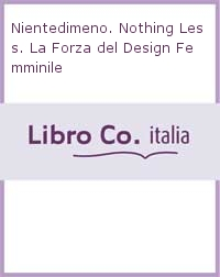Nientedimeno. Nothing Less. La Forza del Design Femminile.